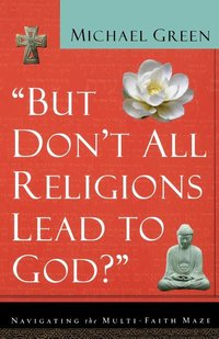 But Don't All Religions Lead to God : Navigating the Multi-Faith Maze